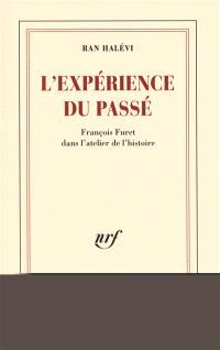 L'expérience du passé : François Furet dans l'atelier de l'histoire