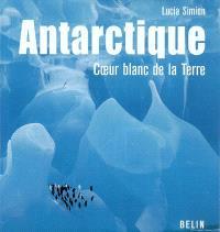 Antarctique, coeur blanc de la Terre