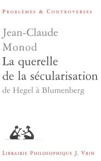 La querelle de la sécularisation : théologie politique et philosophies de l'histoire de Hegel à Blumenberg