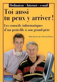 Toi aussi tu peux y arriver ! : les conseils informatiques d'un petit-fils à son grand-père : ordinateur, Internet, e-mail