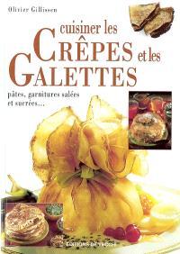 Cuisiner les crêpes et les galettes : pâtes, garnitures salées ou sucrées...