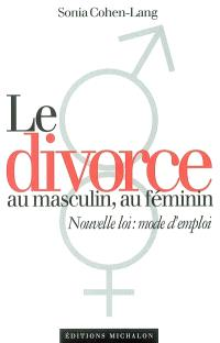 Le nouveau divorce : au masculin, au féminin : nouvelle loi, mode d'emploi