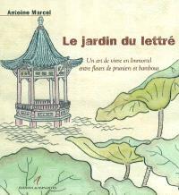 Le jardin du lettré : un art de vivre en immortel entre fleur de pruniers et bambous