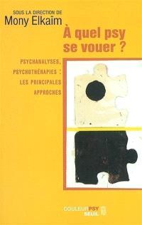 A quel psy se vouer ? : psychanalyses, psychothérapies : les principales approches