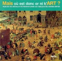 Mais où est donc or ni k'art ? : plus de 400 détails à retrouver dans les tableaux du monde entier