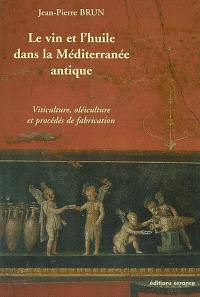 Le vin et l'huile dans la Méditerranée antique : viticulture, oléiculture et procédés de transformation