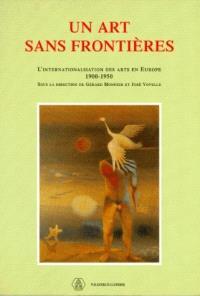 Un Art sans frontières : 1900-1950 : l'internationalisation des arts en Europe : actes