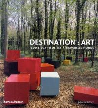 Destination art : 200 lieux insolites à travers le monde