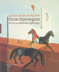 Oscar Dominguez et le surréalisme 1906-1957 : la part du jeu et du rêve : exposition, Marseille, musée Cantini, 25 juin au 2 octobre 2005