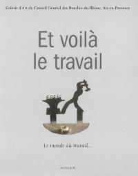 Et voilà le travail : le monde du travail, si le travail fait un monde : exposition, Aix-en-Provence, Galerie d'art du Conseil général des Bouches-du-Rhône, 13 juillet-30 septembre 2007