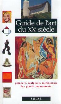 Guide de l'art du XXe siècle : peinture, sculpture, architecture, les grands mouvements
