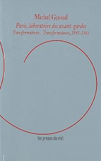 Paris, laboratoire des avant-gardes : transformations-transformateurs, 1945-1965