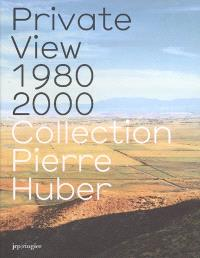 Private view 1980-2000 : collection Pierre Huber
