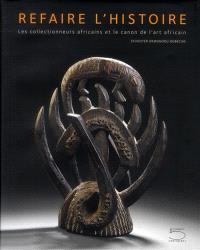 Refaire l'histoire : les collectionneurs africains et le canon de l'art africain = Making history : African collectors and the canon of African art