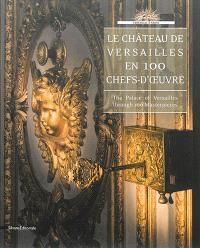 Le château de Versailles en 100 chefs-d'oeuvre = The palace of Versailles through 100 masterpieces