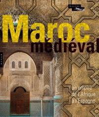 Le Maroc médiéval : un empire de l'Afrique à l'Espagne