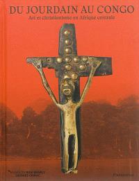 Du Jourdain au Congo : art et christianisme en Afrique centrale = Crossing rivers : from the Jordan to the Congo : art and christianity in Central Africa