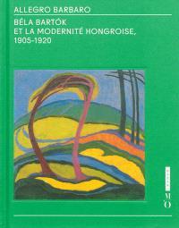 Allegro barbaro : Béla Bartok et la modernité hongroise, 1905-1920