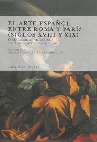 El arte espanol entre Roma y Paris, siglos XVIII y XIX : intercambios artisticos y circulacion de modelos