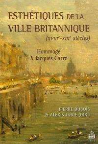 Esthétiques de la ville britannique : XVIIIe-XIXe siècles : hommage à Jacques Carré