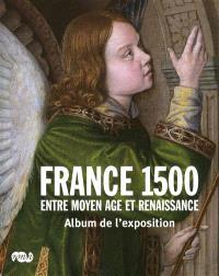 France 1500 : entre Moyen Age et Renaissance : album de l'exposition