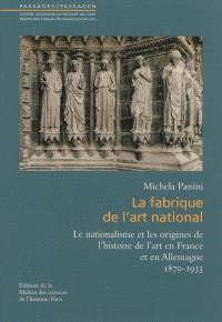 La fabrique de l'art national : le nationalisme et les origines de l'histoire de l'art en France et en Allemagne, 1870-1933
