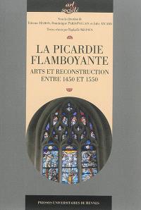La Picardie flamboyante : arts et reconstruction entre 1450 et 1550 : actes du colloque tenu à Amiens, du 21 au 23 novembre 2012