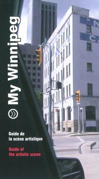 My Winnipeg : guide de la scène artistique = My Winnipeg : guide of the artistic scene
