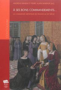 A ses bons commandements... : la commande artistique en France au XVe siècle
