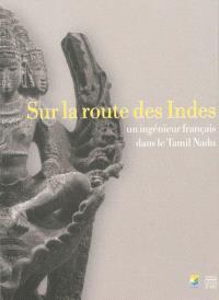 Sur la route des Indes : un ingénieur français dans le Tamil Nadu : exposition, Châlons-en-Champagne, Musée des beaux-arts et d'archéologie, du 21 septembre 2013 au 28 février 2014