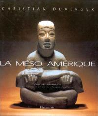 La Méso-Amérique, l'art préhispanique du Mexique et de l'Amérique centrale : XIIIe siècle avant J.-C., XVe siècle après J.-C., 2500 ans d'histoire