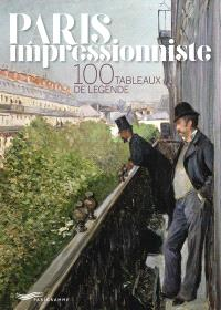 Paris impressionniste : 100 tableaux de légende