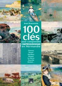 100 clés pour comprendre l'impressionnisme en Normandie : Giverny, Rouen, Honfleur, Dieppe, Le Havre, Trouville, Etretat...