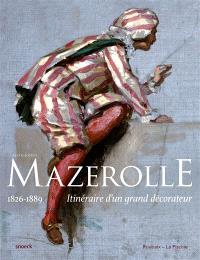 Alexis-Joseph Mazerolle : 1826-1889 : itinéraire d'un grand décorateur