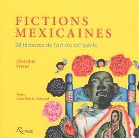 Fictions mexicaines : 38 témoins de l'art du XXe siècle