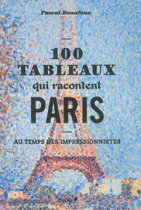 100 tableaux qui racontent Paris au temps des impressionnistes
