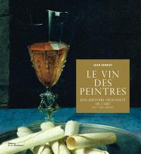 Le vin des peintres : une histoire hédoniste de l'art (XVe-XXIe siècle)