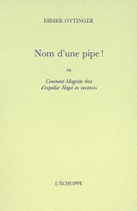 Nom d'une pipe ! ou Comment Magritte rêva d'expédier Hegel en vacances