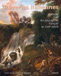 Rêveries italiennes : Watteau et les paysagistes français au XVIIIe siècle : exposition, Valenciennes, Musée des beaux-arts du 25 septembre 2015 au 17 janvier 2016