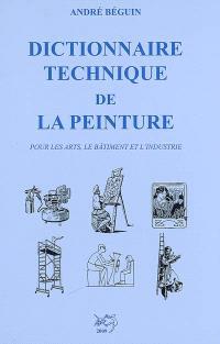 Dictionnaire technique de la peinture : pour les arts, le bâtiment et l'industrie