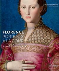 Florence, portraits à la cour des Médicis : exposition, Paris, Musée Jacquemart-André, du 11 septembre 2015 au 25 janvier 2016