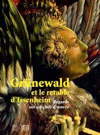Grünewald et le retable d'Issenheim : regards sur un chef-d'oeuvre : exposition, Colmar, Musée d'Unterlinden, 9 décembre 2007-2 mars 2008