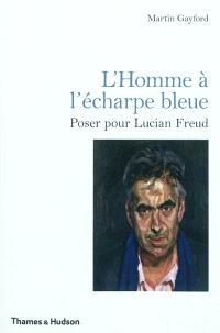 L'homme à l'écharpe bleue : poser pour Lucian Freud