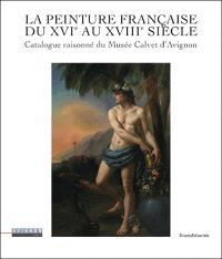 La peinture française du XVIe au XVIIIe siècle : catalogue raisonné du Musée Calvet d'Avignon