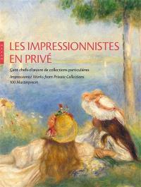 Les impressionnistes en privé : cent chefs-d'oeuvre de collections particulières = Impressionnist works from private collections : 100 masterpieces