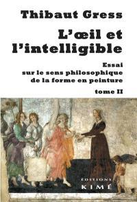 L'oeil et l'intelligible : essai sur le sens philosophique de la forme en peinture. Volume 2