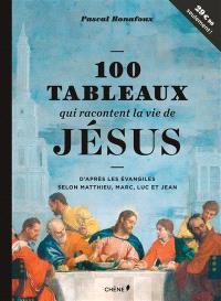 100 tableaux qui racontent la vie de Jésus : d'après les Evangiles selon Matthieu, Marc, Luc et Jean