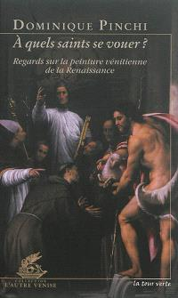 A quels saints se vouer ? : regards sur la peinture vénitienne de la Renaissance