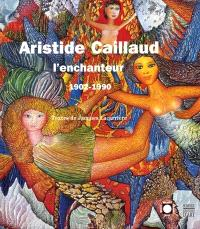Aristide Caillaud l'enchanteur : 1902-1990