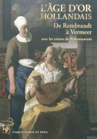 L'âge d'or hollandais : de Rembrandt à Vermeer : avec les trésors du Rijksmuseum